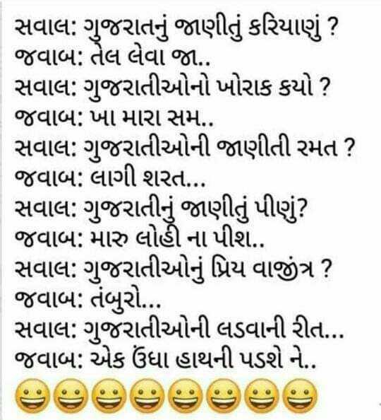 🤓 રમુજી સ્ટેટ્સ - સવાલ : ગુજરાતનું જાણીતું કરિયાણું ? જવાબ : તેલ લેવા જા . . સવાલ : ગુજરાતીઓનો ખોરાક કયો ? જવાબ : ખા મારા સમ . . સવાલ : ગુજરાતીઓની જાણીતી રમત ? જવાબ : લાગી શરત . . સવાલ : ગુજરાતીનું જાણીતું પીણું ? જવાબ : મારુ લોહી ના પીશ . સવાલ : ગુજરાતીઓનું પ્રિય વાજીંત્ર ? જવાબ : તંબુરો . . . સવાલ : ગુજરાતીઓની લડવાની રીત . . જવાબ : એક ઉંધા હાથની પડશે ને . - ShareChat