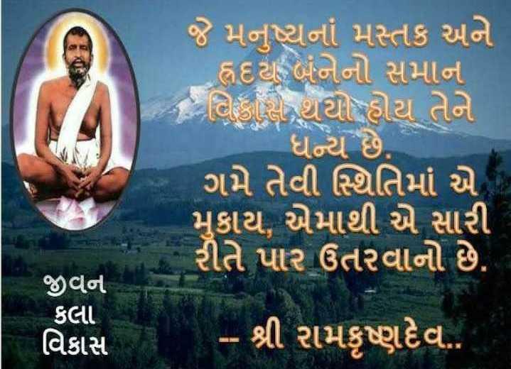 🙏 રામકૃષ્ણ પરમહંસ પુણ્યતિથિ - જે મનુષ્યનાં મસ્તક અને હૃદય બંનેનો સમાન કે વિકાસ થયો હોય તેને - ધન્ય છે . ' ગમે તેવી સ્થિતિમાં એ મુકાય , એમાથી એ સારી રીતે પાર ઉતરવાનો છે . જીવન કલા વિકાસ ' - શ્રી રામકૃષ્ણદેવ . . - ShareChat