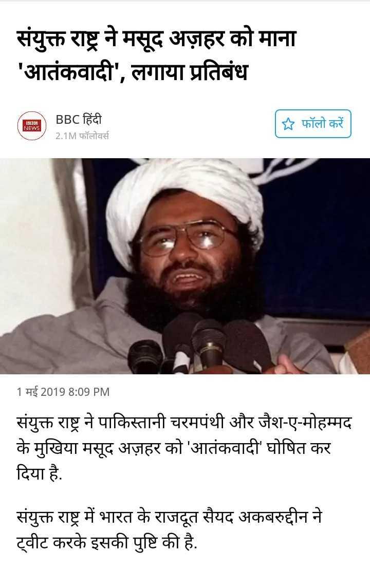 🇮🇳  રાષ્ટ્રિય સમાચાર - संयुक्त राष्ट्र ने मसूद अज़हर को माना ' आतंकवादी ' , लगाया प्रतिबंध BI NEWS BBC हिंदी 2 . 1M फॉलोवर्स   फॉलो करें 1 मई 2019 8 : 09 PM संयुक्त राष्ट्र ने पाकिस्तानी चरमपंथी और जैश - ए - मोहम्मद के मुखिया मसूद अज़हर को ' आतंकवादी ' घोषित कर दिया है . संयुक्त राष्ट्र में भारत के राजदूत सैयद अकबरुद्दीन ने ट्वीट करके इसकी पुष्टि की है . - ShareChat