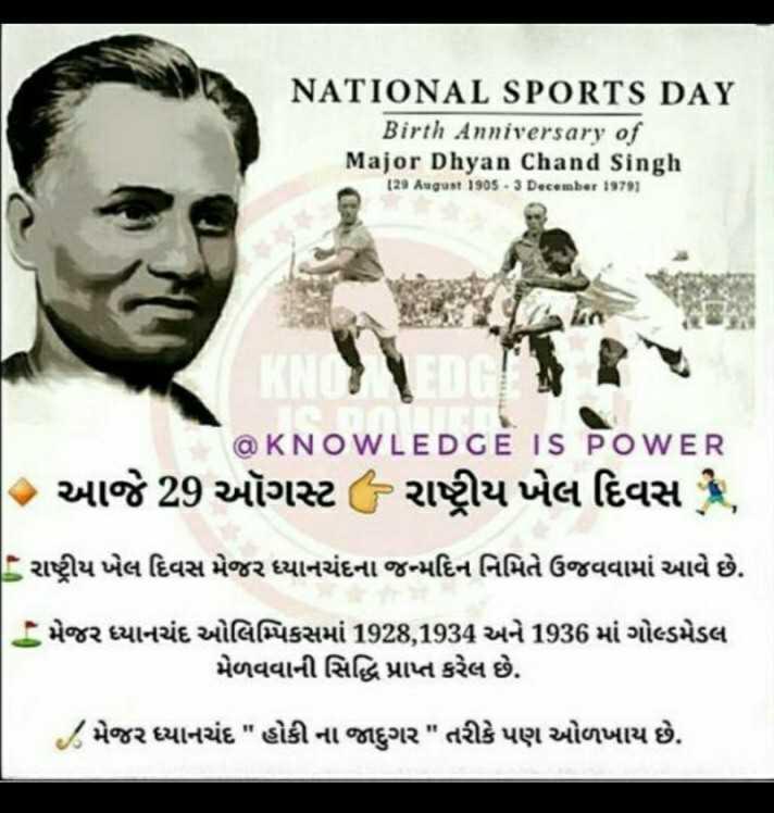 🏆 રાષ્ટ્રીય રમતગમત દિવસ - NATIONAL SPORTS DAY Birth Anniversary of Major Dhyan Chand Singh ( 24 August 190s •3 December 19791 @ KNOWLEDGE IS POWER આજે 29 ઑગસ્ટ - રાષ્ટ્રીય ખેલ દિવસ , રાષ્ટ્રીય ખેલ દિવસ મેજર ધ્યાનચંદના જન્મદિન નિમિતે ઉજવવામાં આવે છે . T : મેજર ધ્યાનચંદ ઓલિમ્પિકસમાં 1928 , 1934 અને 1936 માં ગોલ્ડમેડલ મેળવવાની સિદ્ધિ પ્રાપ્ત કરેલ છે . ૮ મેજર ધ્યાનચંદ હોકીના જાદુગર તરીકે પણ ઓળખાય છે . - ShareChat