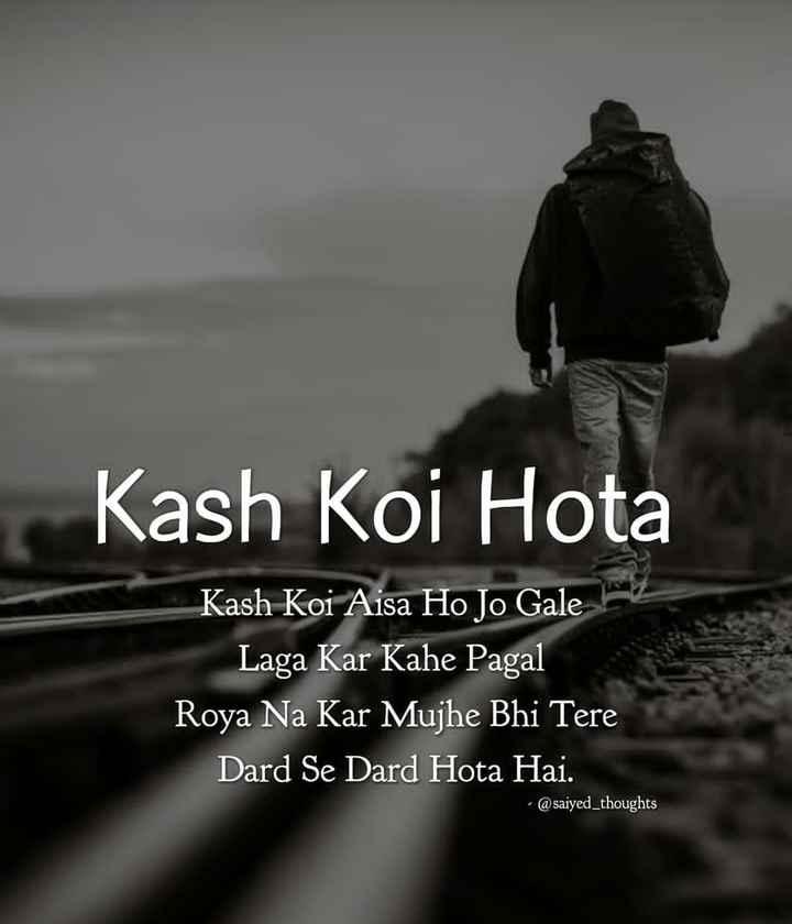 💝 લવ કોટ્સ - Kash Koi Hota Kash Koi Aisa Ho Jo Gale Laga Kar Kahe Pagal Roya Na Kar Mujhe Bhi Tere Dard Se Dard Hota Hai . - @ saiyed _ thoughts - ShareChat