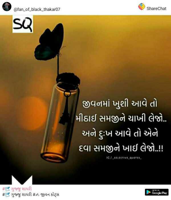 💓 લવ સ્ટેટ્સ - @ fan _ of _ black _ thakar07 ShareChat જીવનમાં ખુશી આવે તો મીઠાઈ સમજીને ચાખી લેજો . . અને દુ : ખ આવે તો એને દિવા સમજીને ખાઈ લેજો . ! ! 16 / _ SELECTIVE _ QUOTES જાT - : : H # ગુજુ શાયરી # ગુજુ શાયરી # ક જીવન કોટ્સ Google Play - ShareChat