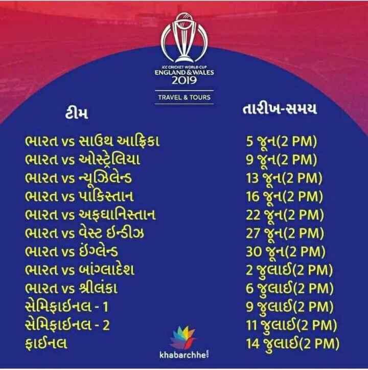 🗓 વર્લ્ડ કપ ટાઈમ ટેબલ - ACC CRICKET WORLD CUP ENGLAND & WALES 2O ] 9 . TRAVEL & TOURS ટીમ તારીખ - સમય ' ભારત vs સાઉથ આફ્રિકા ' ભારત vs ઓસ્ટ્રેલિયા ' ભારત Vs ન્યૂઝિલેન્ડ ભારત VS પાકિસ્તાન ભારત vs અફઘાનિસ્તાન ' ભારત vs વેસ્ટ ઇન્ડીઝ ' ભારત vs ઇંગ્લેન્ડ ' ભારત vs બાંગ્લાદેશ ' ભારત vs શ્રીલંકા સેમિફાઇનલ - 1 સેમિફાઇનલ - 2 ફાઈનલ ( khabarchhe 5 જૂન ( 2 PM ) 9 જૂન ( 2 PM ) 13 જૂન ( 2 PM ) 16 જૂન ( 2 PM ) 22 જૂન ( 2 PM ) 27 જૂન ( 2 PM ) 30 જૂન ( 2 PM ) 2 જુલાઈ ( 2 PM ) ' 6 જુલાઈ ( 2 PM ) 9 જુલાઈ ( 2 PM ) 11 જુલાઈ ( 2 PM ) 14 જુલાઈ ( 2 PM ) GO - ShareChat