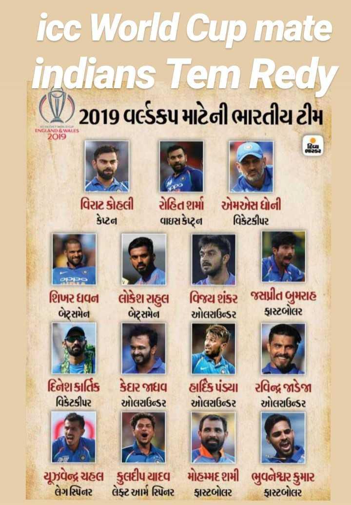 🏆 વર્લ્ડ કપ : 2019 - icc World Cup mate indians Tem Redy ( ) 2019 વર્લ્ડકપ માટેની ભારતીય ટીમ ક . ENGLAND & WALES 2019 Rica - A વિરાટ કોહલી કેપ્ટન રોહિત શર્મા વાઇસકેહ્ના એમએસ ધોની વિકેટકીપર OPPO શિખર ધવન બેટ્સમેન લોકેશ રાહુલ વિજય શંકર જસપ્રીત બુમરાહ બેટ્સમેન ઓલરાઉન્ડર ફાસ્ટબોલર S . દિનેશ કાર્તિક કેદાર જાધવ વિકેટકીપર ઓલરાઉન્ડર હાર્દિક પંડ્યા રવિન્દ્ર જાડેજા ઓલરાઉડર     Cો   યૂઝવેન્દ્ર ચહલ કુલદીપ યાદવ મોહમ્મદ શમી ભુવનેશ્વર કુમાર લેગસ્પિનર લેફ્ટ આર્મ સ્પિનર ફાસ્ટબોલર ફાસ્ટબોલર - ShareChat