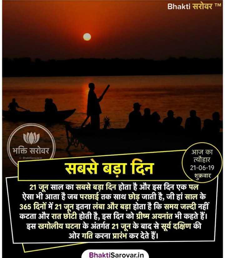 🌞 વર્ષનો સૌથી લાંબો દિવસ - Bhakti सरोवर TM Bhakti Sarovar . in सबसे बड़ा दिन । भक्ति सरोवर आज का त्यौहार 21 - 06 - 19 शुक्रवार | 21 जून साल का सबसे बड़ा दिन होता है और इस दिन एक पल | ऐसा भी आता है जब परछाई तक साथ छोड़ जाती है , जी हां साल के । 365 दिनों में 21 जून इतना लंबा और बड़ा होता है कि समय जल्दी नहीं कटता और रात छोटी होती है , इस दिन को ग्रीष्म अयनांत भी कहते हैं । | इस खगोलीय घटना के अंतर्गत 21 जून के बाद से सूर्य दक्षिण की ' ओर गति करना प्रारंभ कर देते हैं । Bhakti Sarovar . in - ShareChat