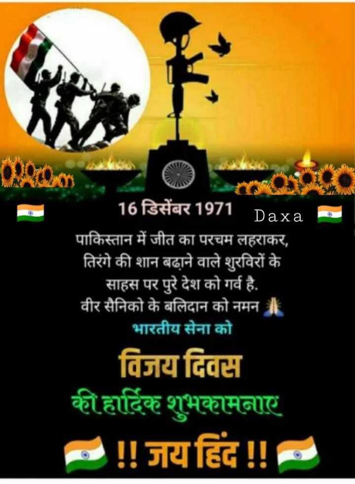 🚩 વિજય દિવસ - 16 डिसेंबर 1971 Daxa - पाकिस्तान में जीत का परचम लहराकर , तिरंगे की शान बढ़ाने वाले शुरविरों के साहस पर पुरे देश को गर्व है . वीर सैनिको के बलिदान को नमन । भारतीय सेना को विजय दिवस की हार्दिक शुभकामनाए - ! ! जय हिंद ! ! - ShareChat
