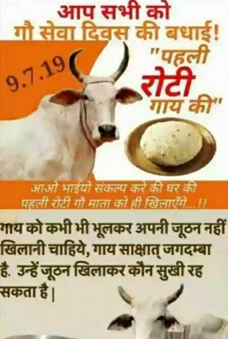🐄 વિશ્વ ગાય દિવસ - आप सभी को गौ सेवा दिवस की बधाई ! पहली रोटी , गाय की 9 . 7 . 19 आओ भाईयो संकल्प करे की घर की । पहली रोटी गौ माता को ही खिलाएँगे । गाय को कभी भी भूलकर अपनी जूठन नहीं खिलानी चाहिये , गाय साक्षात् जगदम्बा है . उन्हें जूठन खिलाकर कौन सुखी रह सकता है । - ShareChat