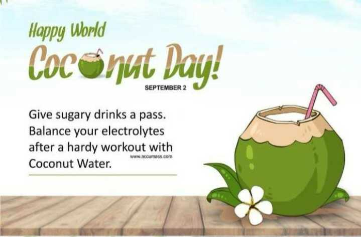🥥 વિશ્વ નાળિયેર દિવસ - Happy World Coconut Day ! SEPTEMBER 2 Give sugary drinks a pass . Balance your electrolytes after a hardy workout with Coconut Water . www . accurass . com - ShareChat