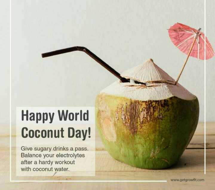 🥥 વિશ્વ નાળિયેર દિવસ - Happy World Coconut Day ! Give sugary drinks a pass . Balance your electrolytes after a hardy workout with coconut water . www . getgrowfit . com - ShareChat