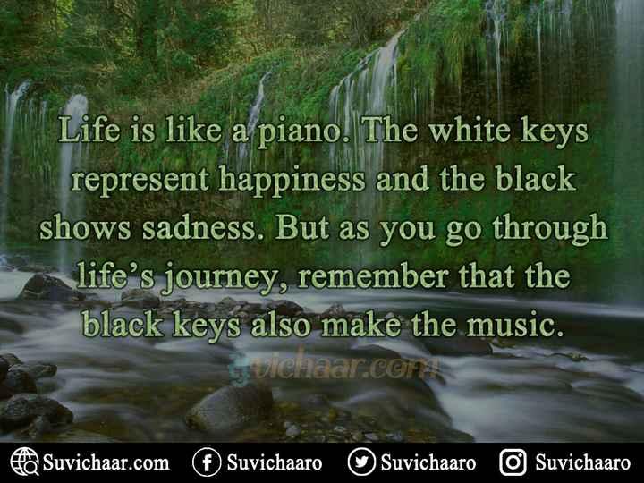 🎹 વિશ્વ પિયાનો દિવસ - Life is like a piano . The white keys represent happiness and the black shows sadness . But as you go through life ' s journey , remember that the black keys also make the music . Gruichaar . com Suvichaar . com Suvichaaro Suvichaaro o Suvichaaro - ShareChat
