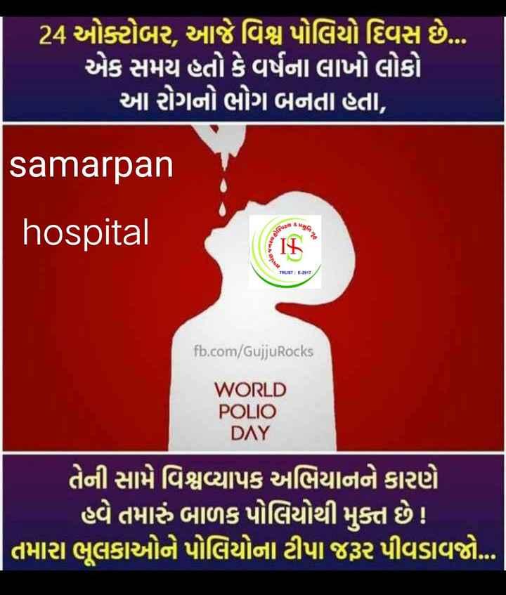💧 વિશ્વ પોલિયો દિવસ - ' 24 ઓક્ટોબર , આજે વિશ્વ પોલિયો દિવસ છે . . . ' એક સમય હતો કે વર્ષના લાખો લોકો ' આ રોગનો ભોગ બનતા હતા , samarpan hospital પિટલ TRUST : E - 2917 fb . com / GujjuRocks WORLD POLIO DAY ' તેની સામે વિશ્વવ્યાપક અભિયાનને કારણે ' હવે તમારું બાળક પોલિયોથી મુક્ત છે ! તમારા ભૂલકાઓને પોલિયોના ટીપા જરૂર પીવડાવજો . . . - ShareChat