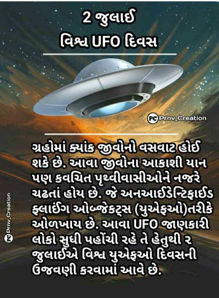 🛸 વિશ્વ UFO દિવસ - 2જુલાઈ ' વિશ્વUFO દિવસ PC Prny _ Creation PC Prnv _ Creation ગ્રહોમાં ક્યાંક જીવોની વસવાટ હોઈ શકે છે . આવા જીવોના આકાશી યાન પણ કવચિત પૃથ્વીવાસીઓને નજરે ' ચઢતાં હોય છે . જે અનઆઈડેન્ટિફાઈડ ફ્લાઈંગ ઓજેકટ્સ યુએફઓ ) તરીકે ઓળખાય છે . આવાUFOજાણકારી લોકો સુધી પહોંચી રહે તે હેતુથી ૨ જુલાઈએ વિશ્વ યુએફઓ દિવસની ઉજવણી કરવામાં આવે છે . - ShareChat
