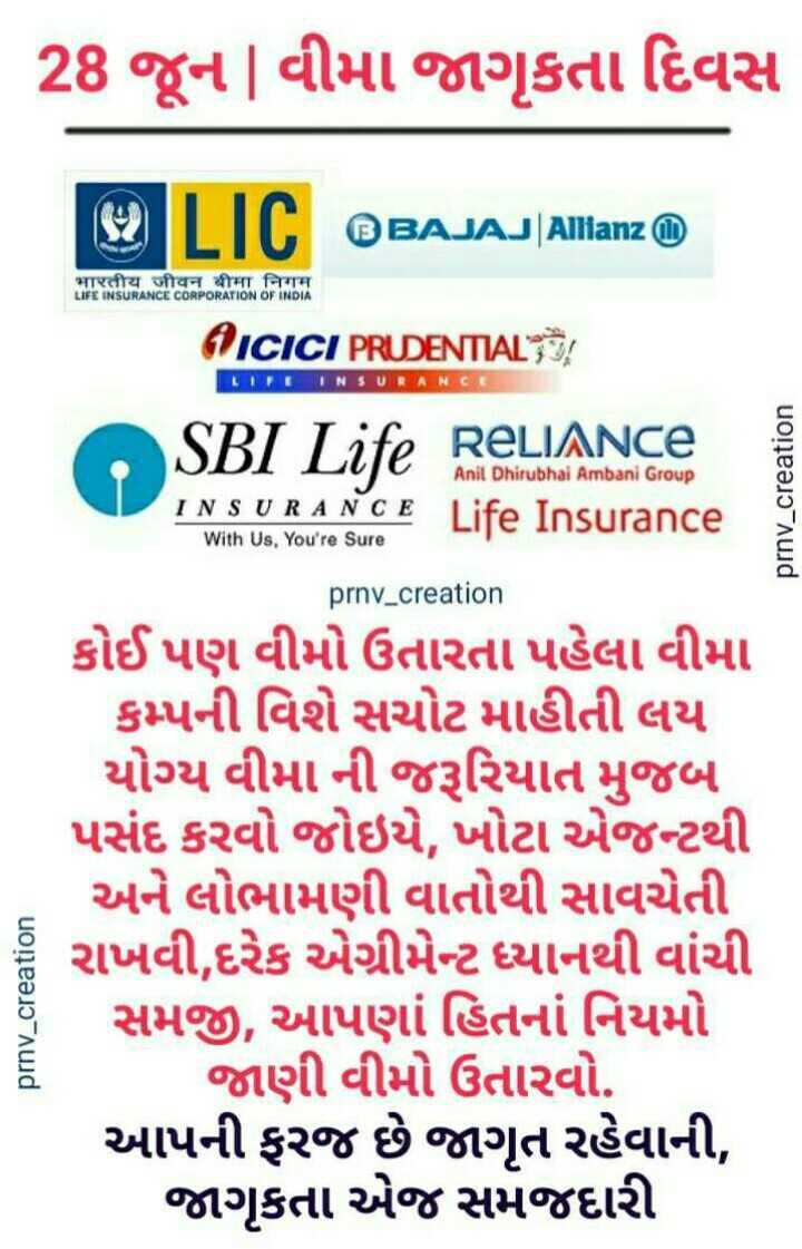 🔰 વીમા જાગૃકતા દિવસ - 28 જૂન | વીમા જાગૃકતા દિવસ BAJAJ | Allianz भारतीय जीवन बीमा निगम LIFE INSURANCE CORPORATION OF INDIA 1 ICICI PRUDENTIAL LIFE INSURANC RELIANCE Anil Dhirubhai Ambani Group INSURANCE Life Insurance With Us , You ' re Sure SBI Life RELIANCE prnv _ creation prnv _ creation કોઈ પણ વીમો ઉતારતા પહેલા વીમા કમ્પની વિશે સચોટ માહીતી લય યોગ્ય વીમા ની જરૂરિયાત મુજબ પસંદ કરવો જોઇયે , ખોટા એજન્ટથી અને લોભામણી વાતોથી સાવચેતી રાખવી , દરેક એગ્રીમેન્ટ ધ્યાનથી વાંચી સમજી , આપણાં હિતનાં નિયમો જાણી વીમો ઉતારવો . આપની ફરજ છે જાગૃત રહેવાની , જાગૃકતા એજ સમજદારી prnv _ creation - ShareChat