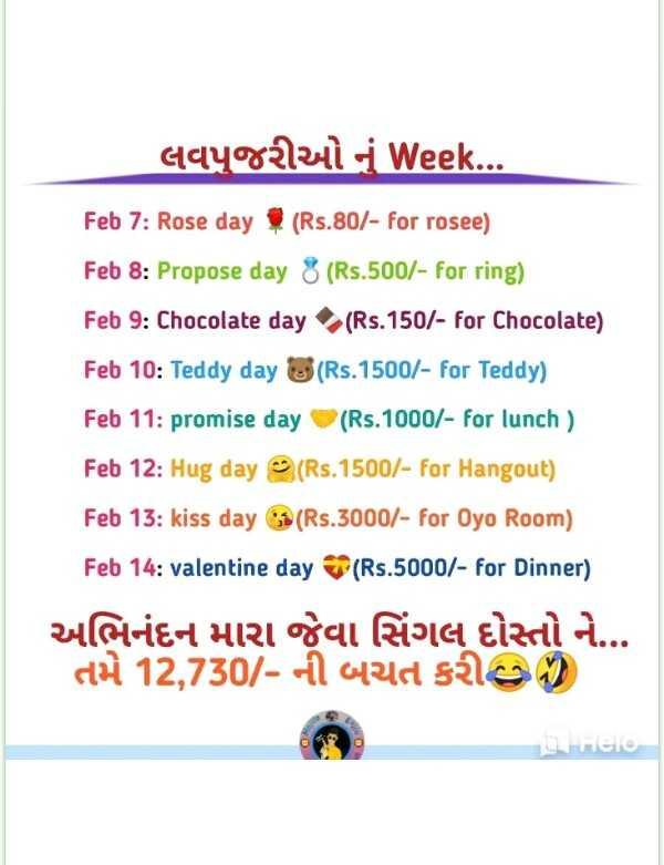 😘 વેલેન્ટાઇન અક્ષરકળા - claygdzy i Week . . . Feb 7 : Rose day ( Rs . 80 / - for rosee ) Feb 8 : Propose day 8 ( Rs . 500 / - for ring ) Feb 9 : Chocolate day ( Rs . 150 / - for Chocolate ) Feb 10 : Teddy day ( Rs . 1500 / - for Teddy ) Feb 11 : promise day ( Rs . 1000 / - for lunch ) Feb 12 : Hug day ( Rs . 1500 / - for Hangout ) Feb 13 : kiss day ( Rs . 3000 / - for Oyo Room ) Feb 14 : valentine day ( Rs . 5000 / - for Dinner ) અભિનંદન મારા જેવા સિંગલ દોસ્તો ને તમે 12 , 730 / - ની બચત કરી છે ) - ShareChat