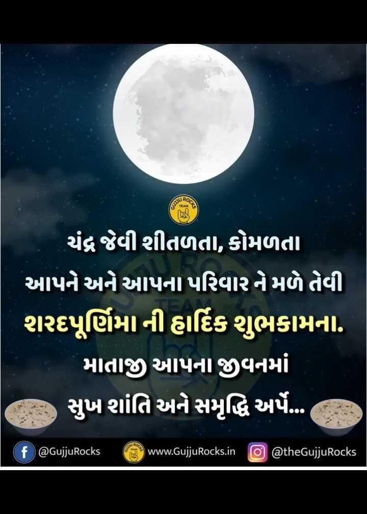 🌝 શરદ પૂર્ણિમા - QOCK ચંદ્ર જેવી શીતળતા , કોમળતા આપને અને આપના પરિવારને મળે તેવી શરદપૂર્ણિમા ની હાર્દિક શુભકામના . ' માતાજી આપના જીવનમાં , સુખ શાંતિ અને સમૃદ્ધિ અર્પે ... f @ GujjuRocks www . GujjuRocks . in o @ theGujjuRocks - ShareChat