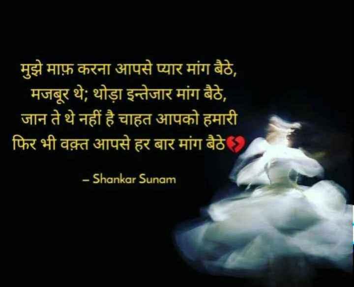 👏 શાયરી ની મોજ - मुझे माफ़ करना आपसे प्यार मांग बैठे , मजबूर थे ; थोड़ा इन्तेजार मांग बैठे , जान ते थे नहीं है चाहत आपको हमारी फिर भी वक़्त आपसे हर बार मांग बैठे र - Shankar Sunam - ShareChat