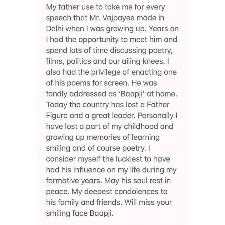 🎬 શાહરૂખ ખાન - My father use to take me for every speech that Mr . Vajpayee made in Delhi when I was growing up . Years on Thad the opportunity to meet him and spend lots of time discussing poetry , films , politics and our ailing knees . I also had the privilege of enacting one of his poems for screen . He was fondly addressed as ' Baapji ' at home . Today the country has lost a Father Figure and a great leader . Personally I have lost a part of my childhood and growing up memories of learning smiling and of course poetry . I consider myself the luckiest to have had his influence on my life during my formative years . May his soul rest in peace . My deepest condolences to his family and friends . Will miss your smiling face Baapji . - ShareChat
