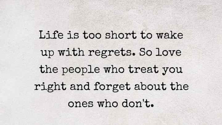 😊 શુભકામનાઓ - Life is too short to wake up with regrets . So love the people who treat you right and forget about the ones who don ' t . - ShareChat
