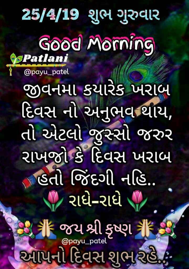 💐 શુભ ગુરૂવાર - 25 / 4 / 19 શુભ ગુરુવાર , Good Morning Patlani @ payu _ patel ' જીવનમાં કયારેક ખરાબ દિવસ નો અનુભવ થાય , તો એટલો જુસ્સો જરુર રાખજો કે દિવસ ખરાબ ( હતો જિંદગી નહિ . . રાધે - રાધે ગર ' આ ગF જયશ્રી કૃષ્ણ . આપનો દિવસ શુભ રહે . @ payu _ patel - ShareChat