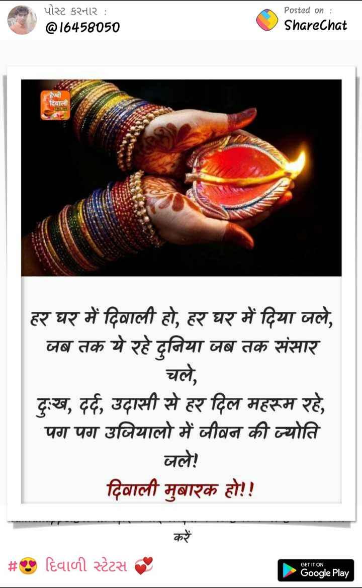 🎉 શુભ દિપાવલી - પોસ્ટ કરનાર : @ 16458050 Posted on : ShareChat हैप्पी दिवाली हर घर में दिवाली हो , हर घर में दिया जले , जब तक ये रहे दुनिया जब तक संसार चले , दुःख , दर्द , उदासी से हर दिल महरूम रहे , पग पग उजियालो में जीवन की ज्योति जले ! दिवाली मुबारक हो ! ! करें # O हिवामी स्टेटस GET IT ON Google Play - ShareChat