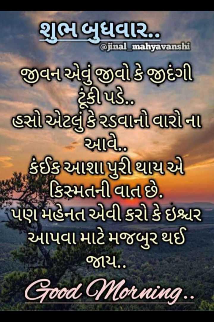 💐 શુભ બુધવાર - @ jinal _ mahyavanshi શુભબુધવાર | જીવરાએ જીવીકેજીદંગી ટૂંકી પડે . હસીએટલુંકેવાનીવાસીના - આવ ... કંઈકઆશાપુરી થાય કિસ્મતની વાત છે . પણ મહેનત એવી કરી કે ઇશ્વર આપવા માટે મજબુર થઈ જાય . . Good Morning . . - ShareChat