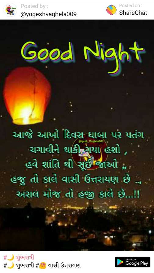 🌙 શુભ રાત્રી - Posted by : @ yogeshvaghela009 Posted on : ShareChat Good Night Yogesh _ baghela009 આજે આખો દિવસ ધાબા પર પતંગ ' ચગાવીને થાકી ગયા હશો , . ' ' હવે શાંતિ થી સૂઈ જાઓ , , ' હજુ તો કાલે વાસી ઉત્તરાયણ છે . અસલ મોજ . તો હજી કાલે છે . . ! ! GET IT ON # O શુભરાત્રી # શુભરાત્રી # વાસી ઉત્તરાયણ Google Play - ShareChat