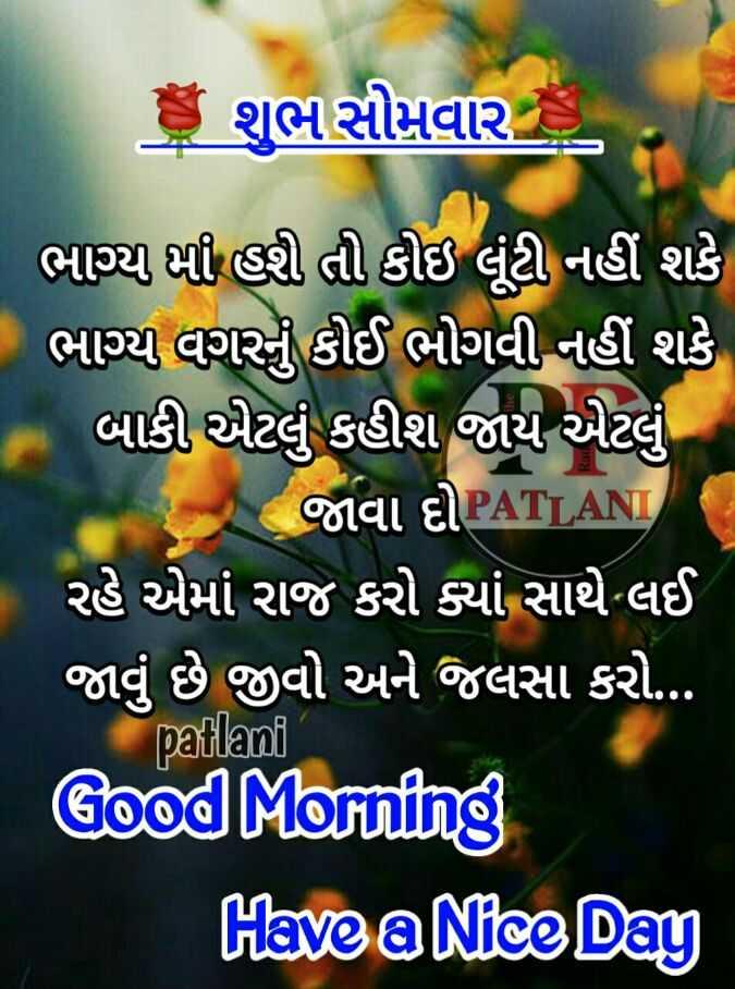 💐 શુભ સોમવાર - છે શુભસોમવાર ભાગ્ય હી હી તી કોઇ લૂંટી નહીં શકે ભાગ્ય વગરનું કોઈ ભોગવી નહીં શકે બાકી એટલું કહીશ જાય એટલું જાવા દોPATLAN રહે એમાં રાજ કરો ક્યાં સાથે લઈ જાવું છે જીવો અને જલસા કરો . . Good Morning Have a Nice Day patlani - ShareChat