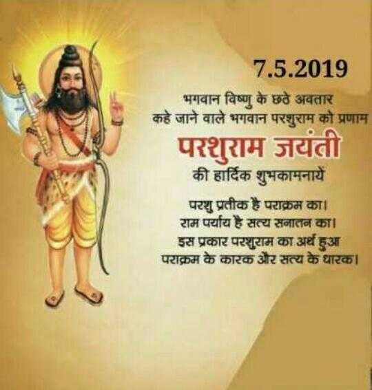 🙏 શ્રી પરશુરામ જયંતિ - । 7 . 5 . 2019 भगवान विष्णु के छठे अवतार कहे जाने वाले भगवान परशुराम को प्रणाम परशुराम जयंती की हार्दिक शुभकामनायें परशु प्रतीक है पराक्रम का । राम पर्याय है सत्य सनातन का । इस प्रकार परशुराम का अर्थ हुआ । पराक्रम के कारक और सत्य के धारक । - ShareChat
