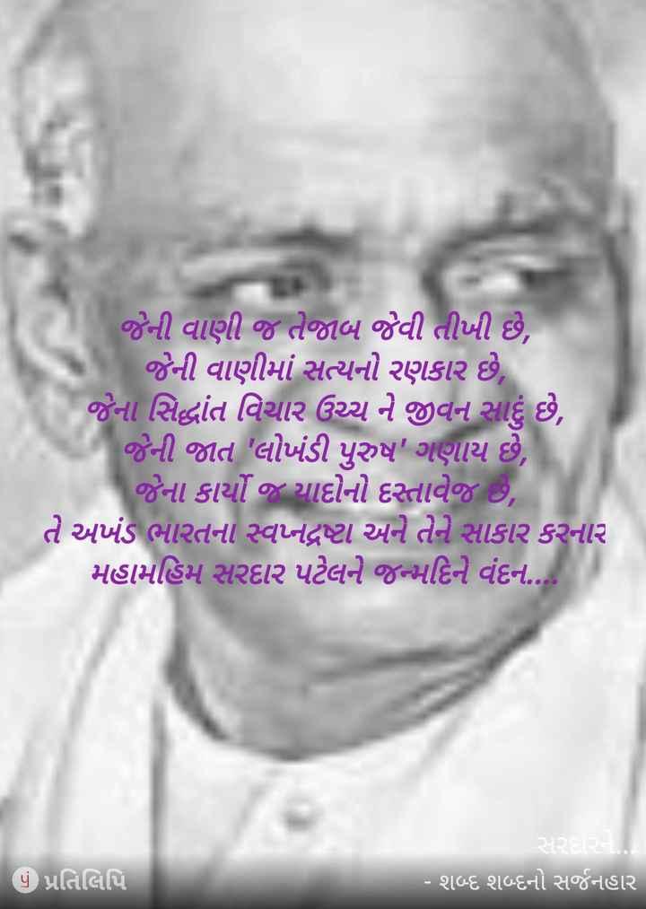 💐 સરદાર વલ્લભભાઈ પટેલ જન્મજયંતિ - જેની વાણી જ તેજાબ જેવી તીખી છે , જેની વાણીમાં સત્યનો રણકાર છે , જેના સિદ્ધાંત વિચાર ઉચ્ચ ને જીવન સાદું છે , જેની જાત લોખંડી પુરુષ ' ગણાય છે , જેના કાર્યો જ યાદોનો દસ્તાવેજ છે , તે અખંડ ભારતના સ્વપ્નદ્રષ્ટા અને તેને સાકાર કરનાર મહામહિમ સરદાર પટેલને જન્મદિને વંદન . . . સરદારને . - શબ્દ શબ્દનો સર્જનહાર પું પ્રતિલિપિ - ShareChat