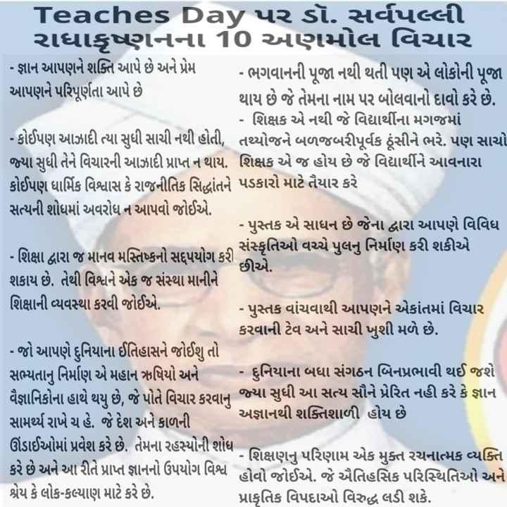 🙏 સર્વપલ્લી રાધાકૃષ્ણ જન્મજયંતિ - Teaches Day પર ડૉ . સર્વપલ્લી રાધાકૃષ્ણનના 10 અણમોલ વિચાર - જ્ઞાન આપણને શક્તિ આપે છે અને પ્રેમ - ભગવાનની પૂજા નથી થતી પણ એ લોકોની પૂજા આપણને પરિપૂર્ણતા આપે છે થાય છે જે તેમના નામ પર બોલવાનો દાવો કરે છે . - શિક્ષક એ નથી જે વિદ્યાર્થીના મગજમાં - કોઈપણ આઝાદી ત્યા સુધી સાચી નથી હોતી , તથ્થોજને બળજબરીપૂર્વક પૂંસીને ભરે . પણ સાચો જ્યા સુધી તેને વિચારની આઝાદી પ્રાપ્ત ન થાય . શિક્ષક એ જ હોય છે જે વિદ્યાર્થીને આવનારા | કોઈપણ ધાર્મિક વિશ્વાસ કે રાજનીતિક સિદ્ધાંતને પડકારો માટે તૈયાર કરે સત્યની શોધમાં અવરોધ ન આપવો જોઈએ . - પુસ્તક એ સાધન છે જેના દ્વારા આપણે વિવિધ - શિક્ષા દ્વારા જ માનવ મસ્તિષ્કનો સદુપયોગ કરી છે ( સંસ્કૃતિઓ વચ્ચે પુલનુ નિર્માણ કરી શકીએ છીએ . શકાય છે . તેથી વિશ્વને એક જ સંસ્થા માનીને શિક્ષાની વ્યવસ્થા કરવી જોઈએ . - પુસ્તક વાંચવાથી આપણને એકાંતમાં વિચાર કરવાની ટેવ અને સાચી ખુશી મળે છે . | - જો આપણે દુનિયાના ઈતિહાસને જોઈશુ તો સભ્યતાનું નિર્માણ એ મહાન ઋષિયો અને - દુનિયાના બધા સંગઠન બિનપ્રભાવી થઈ જશે વૈજ્ઞાનિકોના હાથે થય છે . જે પોતે વિચાર કરવાન જ્યા સુધી આ સત્ય સૌને પ્રેરિત નહી કરે કે જ્ઞાન સામર્થ્ય રાખે ચ હે . જે દેશ અને કાળની અજ્ઞાનથી શક્તિશાળી હોય છે ઊંડાઈઓમાં પ્રવેશ કરે છે . તેમના રહસ્યોની શોધ - - - શિક્ષણનું પરિણામ એક મુક્ત રચનાત્મક વ્યક્તિ કરે છે અને આ રીતે પ્રાપ્ત જ્ઞાનનો ઉપયોગ વિશ્વ હોવો જોઈએ . જે ઐતિહસિક પરિસ્થિતિઓ અને શ્રેય કે લોક - કલ્યાણ માટે કરે છે . પ્રાકૃતિક વિપદાઓ વિરુદ્ધ લડી શકે . - ShareChat