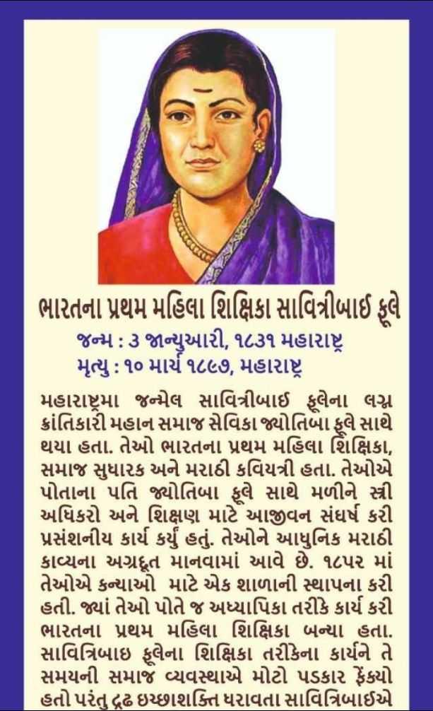 🙏 સાવિત્રીબાઈ ફુલે જન્મજ્યંતિ - ભારતના પ્રથમ મહિલા શિક્ષિકા સાવિત્રીબાઈ ફૂલે જન્મ : ૩ જાન્યુઆરી , ૧૮૩૧ મહારાષ્ટ્ર , મૃત્યુ : ૧૦ માર્ચ ૧૮૯૭ , મહારાષ્ટ્ર , મહારાષ્ટ્રમાં જન્મેલ સાવિત્રીબાઈ ફૂલેના લગ્ન ક્રાંતિકારી મહાન સમાજ સેવિકા જ્યોતિબા ફૂલે સાથે થયા હતા . તેઓ ભારતના પ્રથમ મહિલા શિક્ષિકા , સમાજ સુધારક અને મરાઠી કવિયત્રી હતા . તેઓએ પોતાના પતિ જ્યોતિબા ફૂલે સાથે મળીને સ્ત્રી અધિકારો અને શિક્ષણ માટે આજીવન સંઘર્ષ કરી પ્રસંશનીય કાર્ય કર્યું હતું . તેઓને આધુનિક મરાઠી કાવ્યના અગ્રદૂત માનવામાં આવે છે . ૧૮પર માં તેઓએ કન્યાઓ માટે એક શાળાની સ્થાપના કરી હતી . જ્યાં તેઓ પોતે જ અધ્યાપિકા તરીકે કાર્ય કરી ભારતના પ્રથમ મહિલા શિક્ષિકા બન્યા હતા . સાવિત્રિબાઈ ફૂલેના શિક્ષિકા તરીકેના કાર્યને તે સમયની સમાજ વ્યવસ્થાએ મોટો પડકાર ફેંકયો હતો પરંતુ દ્રઢ ઇચ્છાશક્તિ ધરાવતા સાવિત્રિબાઈએ   - ShareChat