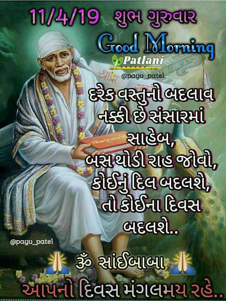 🌅 સુપ્રભાત 🙏 - Patlani @ payu _ patel 11 / 4 / 19 શુભ ગુરુવાર Good Morning Patlani | રિકવસ્તુનીભદલાવ નક્કીછેર્સસારમાં પણ છે સાહેબ , - બસુથોડીરાહ જીવી , કીઈયુદિલબદલશે , તોકોઈના દિવસ બદલશે . ( ૬ ૩ સાંઈબાબા - આપનો દિવસે મંગલમય રહે . . @ payu _ patel - ShareChat