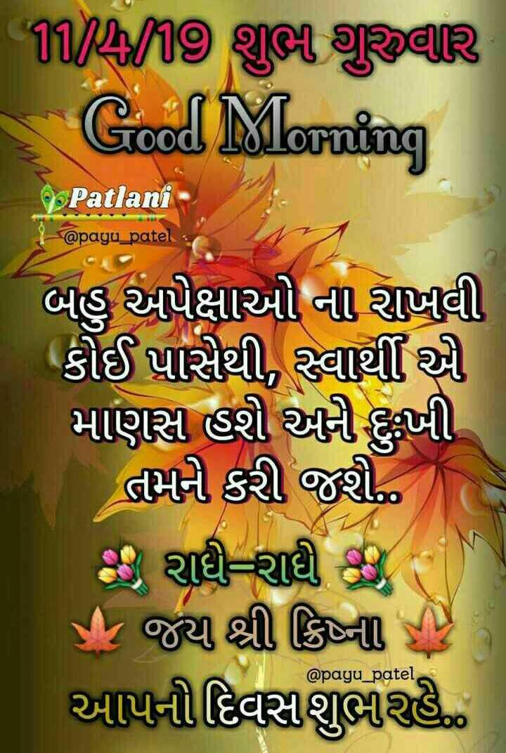 🌅 સુપ્રભાત 🙏 - 11 / 4 / 19 ya gak Good Morning Patlani 9 @ payu _ patel બહુ અપેક્ષાઓ ના રાખવી કોઈ પાસેથી , સ્વાર્થી માણસ હશી અણી દુખી | તેમને કરી જી . છે રાધી રાધી છે - પી , જય શ્રી ક્રિષ્નની રી ) આપનીદિવસશુભરહે @ payu _ patel - ShareChat