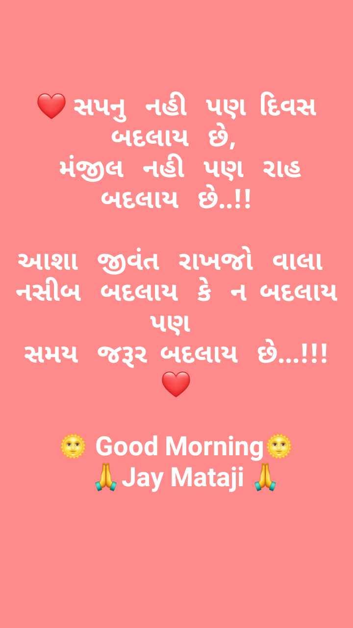🌅 સુપ્રભાત 🙏 - આ સપનુ નહી પણ દિવસ બદલાય છે , મંજીલ નહી પણ રાહ બદલાય છે . . ! ! આશા જીવંત રાખજો વાલા નસીબ બદલાય કે ન બદલાય પણ સમય જરૂર બદલાય છે . . . ! ! ! * Good Morning 1 . Jay Mataji - ShareChat