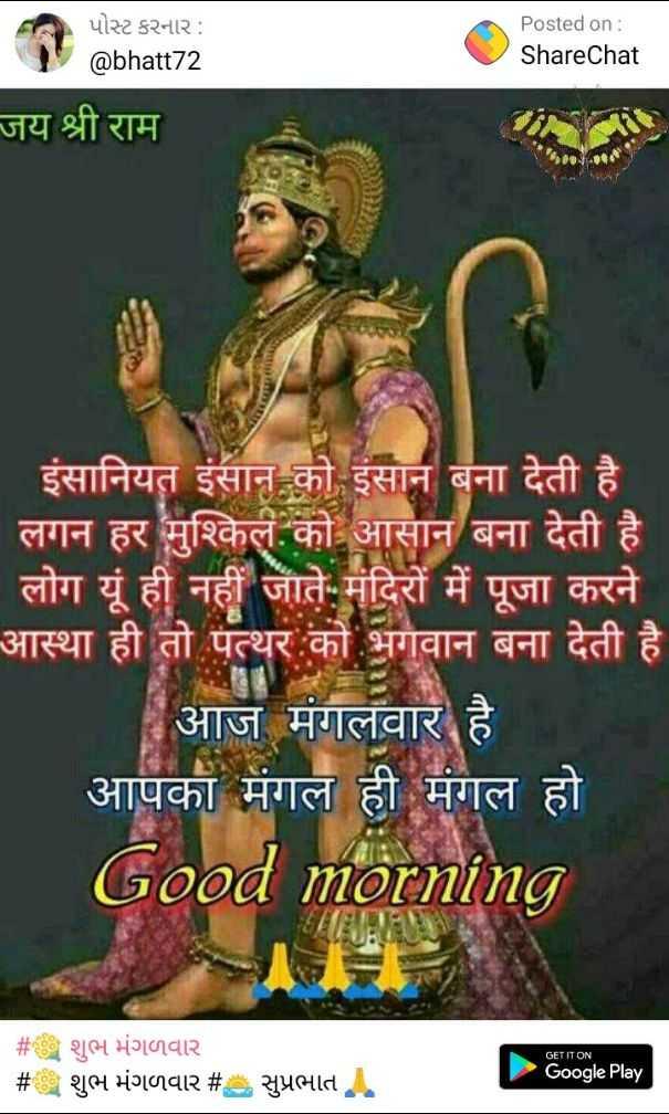 🌅 સુપ્રભાત 🙏 - પોસ્ટ કરનાર : @ bhatt72 Posted on : ShareChat जय श्री राम इंसानियत इंसान को इंसान बना देती है लगन हर मुश्किल को आसान बना देती है । लोग यूं ही नहीं जाते . मंदिरों में पूजा करने आस्था ही तो पत्थर को भगवान बना देती है । | आज मंगलवार है आपका मंगल ही मंगल हो Good morning GET IT ON # # शुभ मंगलवार शुभ मंगलवार # सुप्रभात ! Google Play - ShareChat