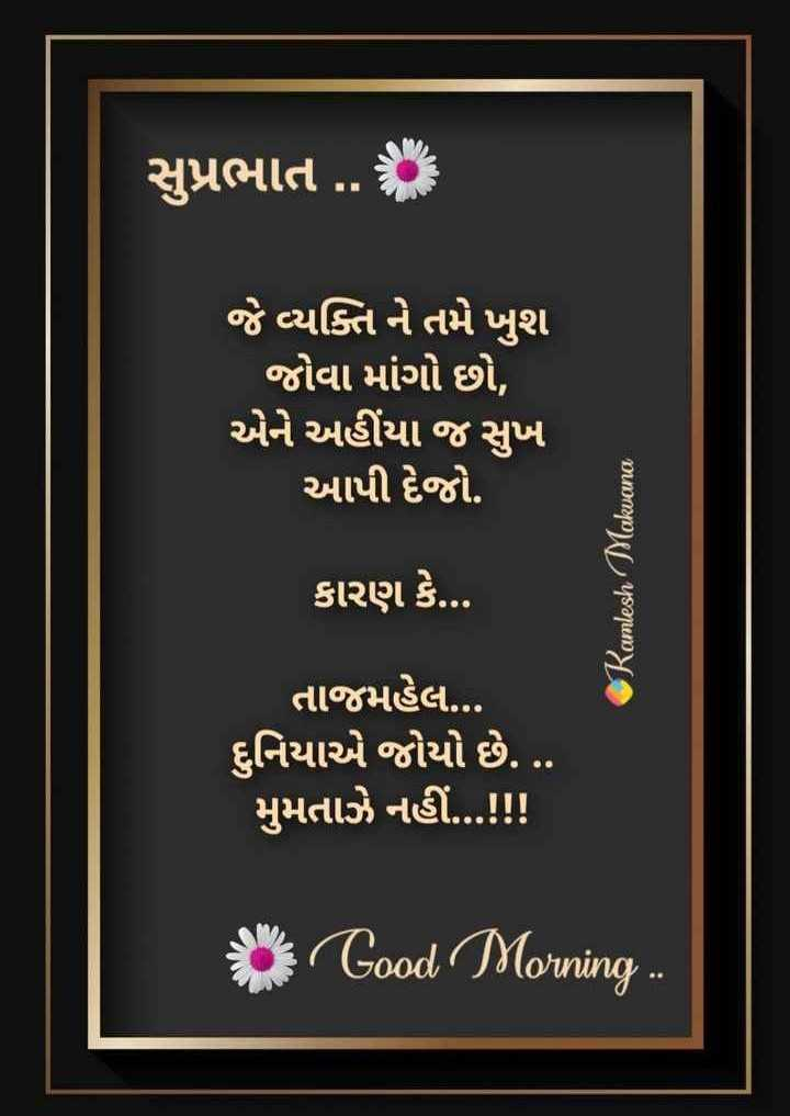 🌅 સુપ્રભાત 🙏 - સુપ્રભાત . . જે વ્યક્તિ ને તમે ખુશ જોવા માંગો છો , એને અહીંયા જ સુખ આપી દેજો . Ramesh Makvana કારણ કે . . . તાજમહેલ . . . દુનિયાએ જોયો છે . . . . મુમતાઝે નહીં . . . ! ! ! on Good Morning . . . - ShareChat