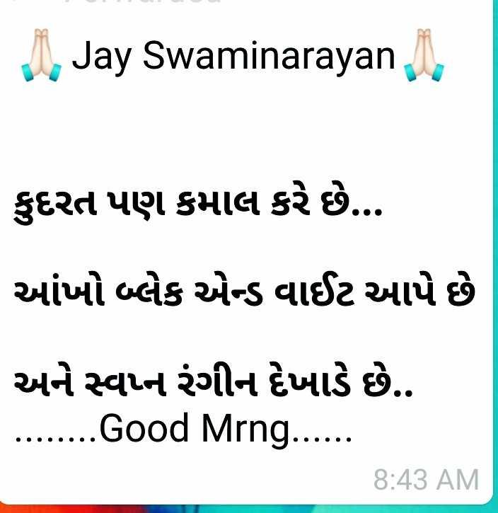 🌅 સુપ્રભાત 🙏 - Jay Swaminarayana કુદરત પણ કમાલ કરે છે . આંખો બ્લેક એન્ડ વાઈટ આપે છે અને સ્વપ્ન રંગીન દેખાડે છે . . . . . . . . . Good Mrng . . . . . . 8 : 43 AM - ShareChat