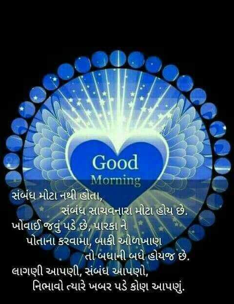 🌅 સુપ્રભાત - Good Morning સંબંધ મોટા નથી હોતા , - સંબંધ સાચવનારા મોટા હોય છે . ખોવાઈ જવું પડે છે , પારકા ને ' પોતાના કરવામા , બાકી ઓળખાણ તો બધાની બધે હોયજ છે . ' લાગણી આપણી , સંબંધ આપણો , ' નિભાવો ત્યારે ખબર પડે કોણ આપણું . - ShareChat