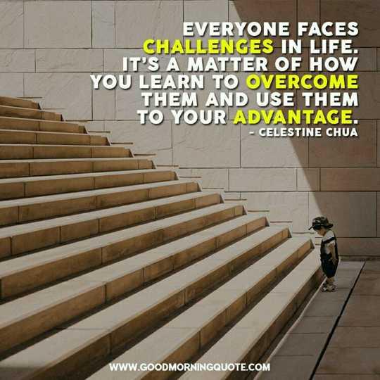 😇 સુવિચાર - EVERYONE FACES - CHALLENGES IN LIFE . IT ' S A MATTER OF HOW YOU LEARN TO OVERCOME THEM AND USE THEM TO YOUR ADVANTAGE . : CELESTINE CHUA . WWW . GOODMORNINGQUOTE . COM - ShareChat