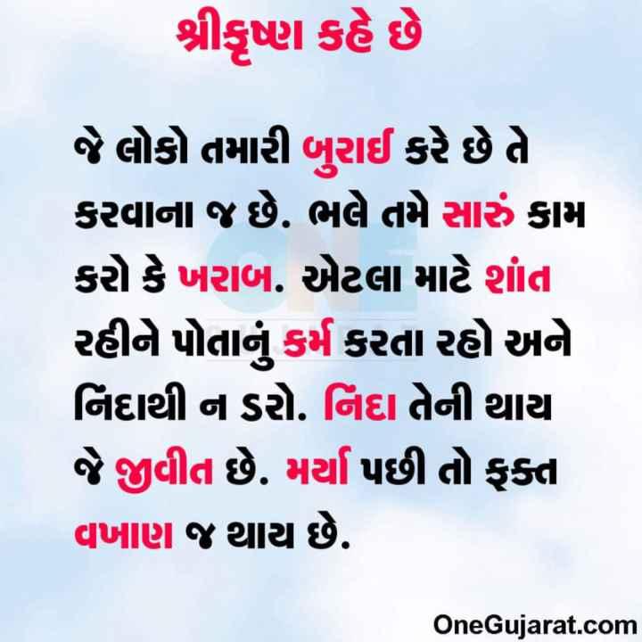 😇 સુવિચાર 😇 - શ્રીકૃષ્ણ કહે છે જે લોકો તમારી બુરાઈ કરે છે તે કરવાના જ છે . ભલે તમે સારું કામ કરો કે ખરાબ . એટલા માટે શાંત , રહીને પોતાનું કર્મ કરતા રહો અને નિદાથી ન ડરો . નિંદા તેની થાય જે જીવીત છે . મર્યા પછી તો ફકત વખાણ જ થાય છે . OneGujarat . com - ShareChat
