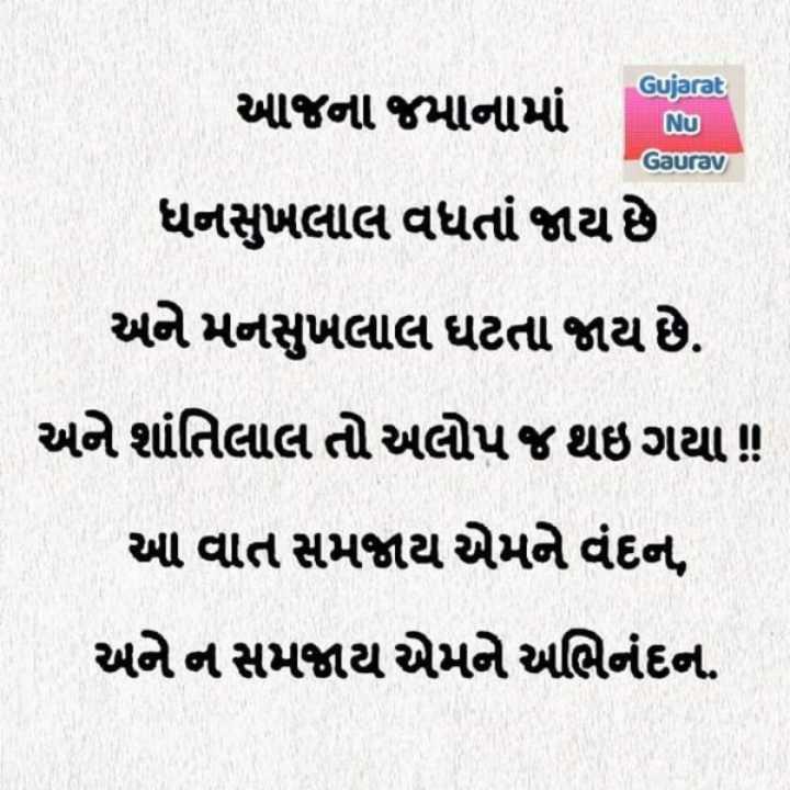 😇 સુવિચાર - Gujarat આજના જમાનામાં NU Gaurav ધનસુખલાલ વધતાં જાય છે અને મનસુખલાલ ઘટતા જાય છે . અને શાંતિલાલ તો અલોપ જ થઇ ગયા ! આ વાત સમજાય એમને વંદન , અને ન સમજાય એમને અભિનંદન . - ShareChat