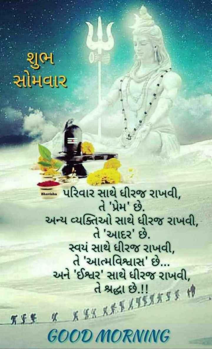 😇 સુવિચાર 😇 - શુભ સોમવાર Bhavisha ભાગના પરિવાર સાથે ધીરજ રાખવી , | તે ' પ્રેમ ' છે . અન્ય વ્યક્તિઓ સાથે ધીરજ રાખવી , - તે ' આદર ' છે . સ્વયં સાથે ધીરજ રાખવી , તે ' આત્મવિશ્વાસ ' છે . . . અને ' ઈશ્વર ' સાથે ધીરજ રાખવી , તે શ્રદ્ધા છે . ! ! . ન જ જો GOOD MORNING - ShareChat
