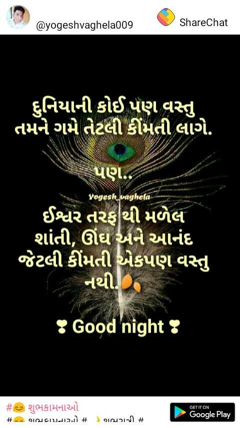 🎴 સ્ટેટ્સ ફોટો - @ yogeshvaghela009 ShareChat ' દુનિયાની કોઈ પણ વસ્તુ ' તમને ગમે તેટલી કીંમતી લાગે . પણ . . vogesh waghela ' ઈશ્વર તરફથી મળેલ ' શાંતી , ઊંઘ અને આનંદ જેટલી કીંમતી એકપણ વસ્તુ નથી . ! Good night ! # ક શુભકામનાઓ + - ગભરામનાઓ + GET IT ON Google Play ભગાડી # - ShareChat