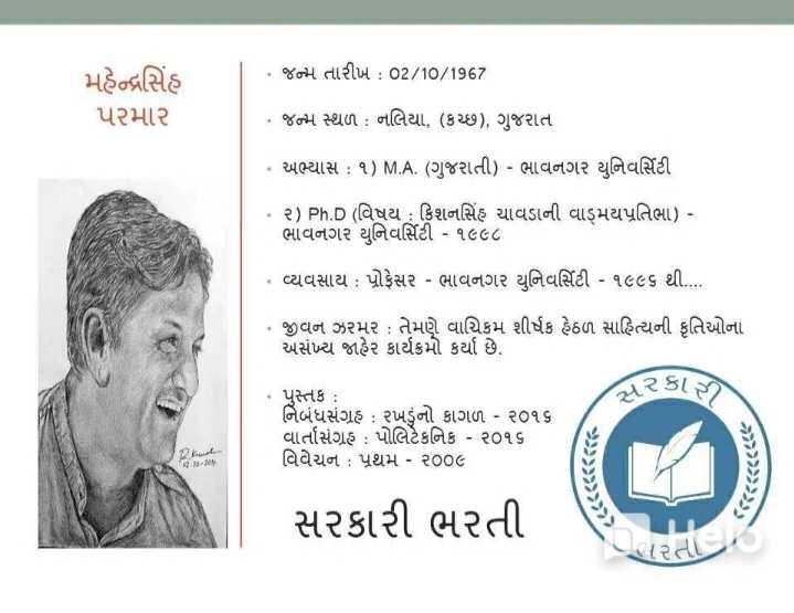 📋 સ્પર્ધાત્મક પરીક્ષાની તૈયારી - * જન્મ તારીખ : 02 / 10 / 1967 મહેન્દ્રસિંહ પરમાર * જન્મ સ્થળ : નલિયા , ( કચ્છ ) , ગુજરાત • અભ્યાસ : ૧ ) M . A . ( ગુજરાતી ) - ભાવનગર યુનિવર્સિટી * ૨ ) Ph . D ( વિષય : કિશનસિંહ ચાવડાની વાઙમયપ્રતિભા ) - ભાવનગર યુનિવર્સિટી - ૧૯૯૮ વ્યવસાય : પ્રોફેસર - ભાવનગર યુનિવર્સિટી - ૧૯૯૬ થી . . . . • જીવન ઝરમર : તેમણે વાચિકમ શીર્ષક હેઠળ સાહિત્યની કૃતિઓના અસંખ્ય જાહેર કાર્યક્રમો કર્યા છે . ટકી રે ? સર * પુસ્તક : નિબંધસંગ્રહ : રખડુંનો કાગળ - ૨૦૧૬ વાર્તાસંગ્રહ : પોલિટેકનિક - ૨૦૧૬ વિવેચન : પ્રથમ - ૨૦૦૯ IYA સરકારી ભરતી - ShareChat