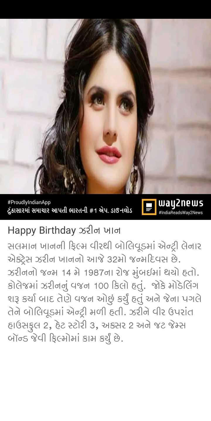 🎂 હેપી બર્થ ડે : ઝરીન ખાન - # ProudlyIndianApp ( ટુંકાસારમાં સમાચાર આપતી ભારતની # 1 એપ ડાઉનલોડ | Udyne Us # IndiaReadsWay2News Happy Birthday ઝરીન ખાના સલમાન ખાનની ફિલ્મ વીરથી બોલિવૂડમાં એન્ટ્રી લેનાર એકટ્રેસ ઝરીન ખાનનો આજે 32મો જન્મદિવસ છે . ઝરીનનો જન્મ 14 મે 1987ના રોજ મુંબઇમાં થયો હતો . કોલેજમાં ઝરીનનું વજન 100 કિલો હતું . જોકે મોડેલિંગ શરૂ કર્યા બાદ તેણે વજન ઓછું કર્યું હતું અને જેના પગલે તેને બોલિવૂડમાં એન્ટ્રી મળી હતી . ઝરીને વીર ઉપરાંત હાઉસફુલ 2 , હેટ સ્ટોરી 3 , અક્સર 2 અને જટ જેમ્સ બૉન્ડ જેવી ફિલ્મોમાં કામ કર્યું છે . - ShareChat
