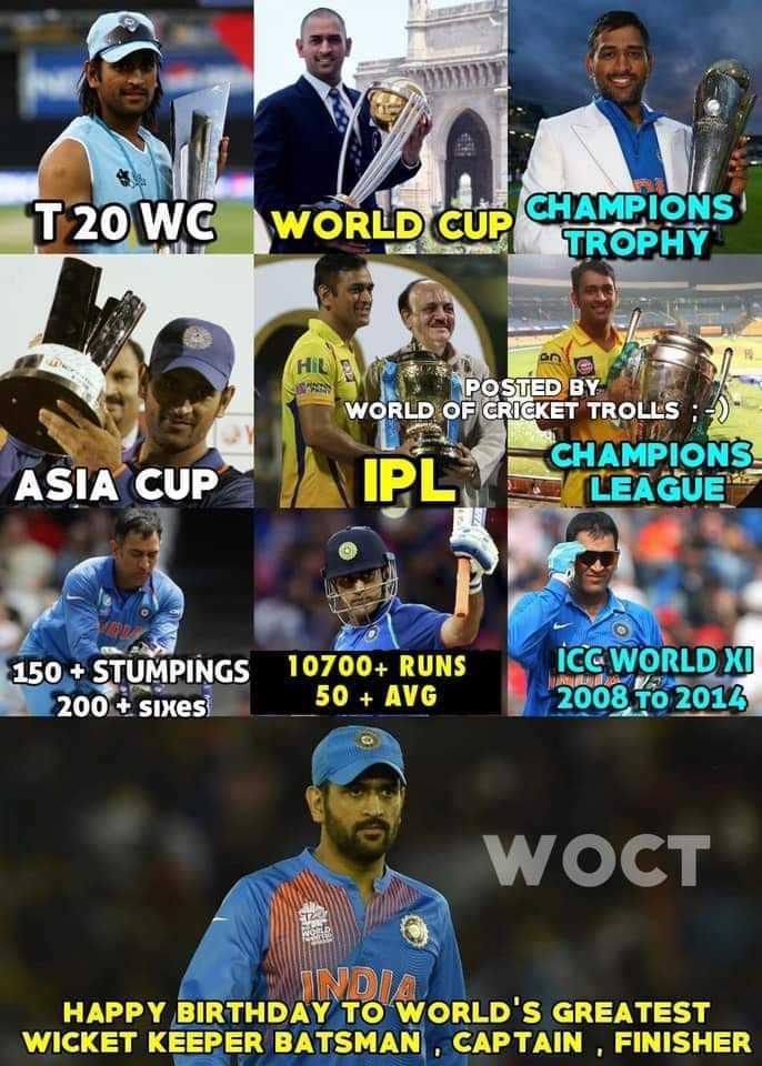 🏏 હેપી બર્થ ડે: મહેન્દ્ર સિંહ ધોની - T 20 WC WORLD CUP CE CHAMPIONS TROPHY AR POSTED BY WORLD OF CRICKET TROLLS : - ) CHAMPIONS LEAGUE ASIA CUP IP 150 + STUMPINGS 200 + sixes 10700 + RUNS 50 + AVG ICC WORLD XI 2008 To 2014 WOCT NDIA HAPPY BIRTHDAY TO WORLD ' S GREATEST WICKET KEEPER BATSMAN , CAPTAIN , FINISHER - ShareChat