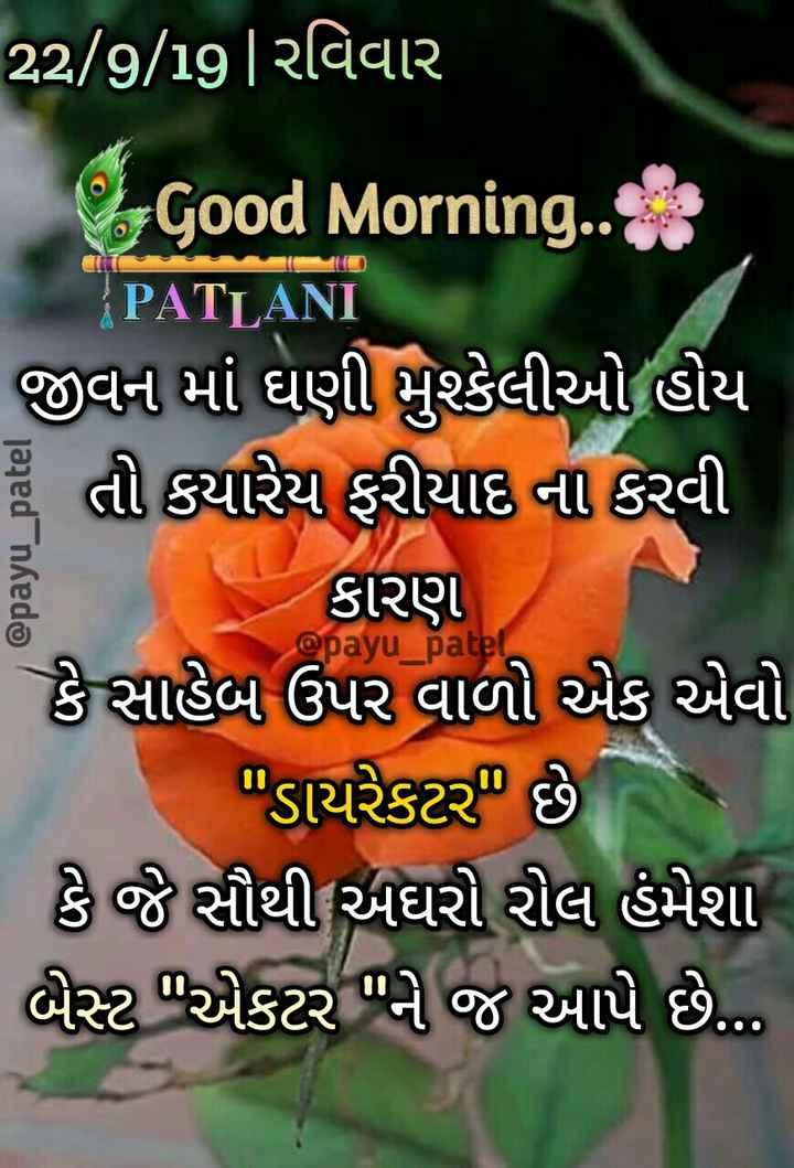 💐 હેપી રવિવાર - @ payu _ patel 22 / 9 / 19 / રવિવાર - Good Morning . com PATLANI જીવન માં ઘણી મુશ્કેલીઓ હોય હું તો કયારેય ફરીયાદ ના કરવી કારણ કે સાહેબ ઉપર વાળો એક એવો | ડાયરેકટર છે કે જે સૌથી અઘરો રોલ હંમેશા બેસ્ટ એકટર ને જ આપે છે ... @ payu _ patel - ShareChat