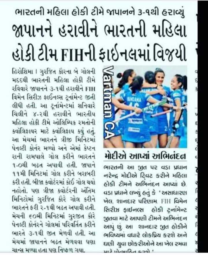 """🏑 હોકી - ભારતની મહિલા હોકી ટીમે જાપાનને ૩ - ૧થી હરાવ્યું જાપાનને હરાવીને ભારતની મહિલા હોકી ટીમFIIની ફાઇનલમાં વિજયી rtman CA હિરોશિમા ગુરજિત કૌરના બે ગોલની – મદદથી ભારતની મહિલા હોકી ટીમે છે રવિવારે જાપાનને ૩ - ૧થી હરાવીને FIR વિમેન સિરીઝ ફાઈનલ્સ ટૂર્નામેન્ટ જીતી લીધી હતી . આ ટૂર્નામેન્ટમાં શનિવારે ચિલીને ૪ - ૨થી હરાવીને ભારતીય મહિલા હોકી ટીમે ઓલિમ્પિક રમતોની ક્વૉલિફાયર માટે ક્વૉલિફાય કર્યું હતું . આ મેચમાં ભારતને ત્રીજી મિનિટમાં પેનલ્ટી કોર્નર મળ્યો અને એમાં કેપ્ટન રાની રામપાલે ગોલ કરીને ભારતને મોદીએ આપ્યાં અભિનંદન ૧ - ૦થી બઢત અપાવી હતી . જાપાને ભારતની આ જીત પર વડા પ્રધાન ૧૧મી મિનિટમાં ગોલ કરીને બરાબરી નરેન્દ્ર મોદીએ ટિવટ કરીને મહિલા કરી હતી . બીજા ક્વાર્ટરમાં કોઈ ગોલ થયો હોકી ટીમને અભિનંદન આપ્યા છે . નહોતો . પણ ત્રીજા ક્વોર્ટરની અંતિમ વડા પ્રધાને લખ્યું હતું કે """" અસાધારણ મિનિટોમાં ગુરજિત કૌરે ગોલ કરીને ખેલ , શાનદાર પરિણામ FIT વિમેન ભારતને ફરી ૨ - ૧થી બઢત અપાવી હતી . સિરીઝ ફાઈનલ્સ હોકી ટૂર્નામેન્ટ મેચની ૬૦મી મિનિટમાં ગુરજીત કૌરે જીતવા માટે આપણી ટીમને અભિન પેનલ્ટી કોર્નરને ગોલમાં પરિવર્તિત કરીને આપું છું આ શાનદાર જીત હોકીને ભારતે ૩ - ૧થી જીત મેળવી હતી . આ ભવિષ્યમાં વધારે લોકપ્રિય કરશે અને મેચમાં જાપાનને બઢત મેળવવા ઘણા ઘણી યુવા છોકરીઓને આ ખેલ રમવા ચાન્સ મળ્યા હતા પણ નિષ્ફળ ગયા . પડે એન્ઝામ્બિ છો - ShareChat"""