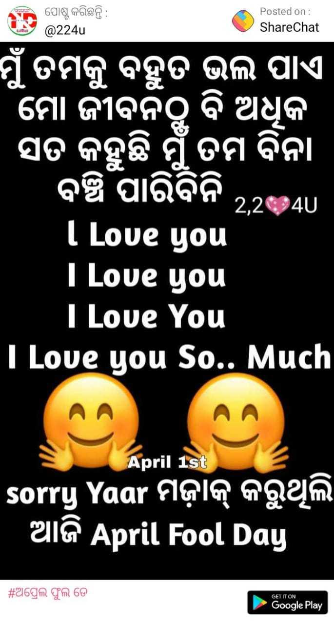 ଅପ୍ରେଲ ଫୁଲ ଜୋକସ - 3 : ପୋଷ୍ଟ କରିଛନ୍ତି : Posted on : ShareChat @ 224u ମୁଁ ତମକୁ ବହୁତ ଭଲ ପାଏ । ମୋ ଜୀବନଠୁ ବି ଅଧୁକ । ସତ କହୁଛି ମୁଁ ତମ ବିନା ବଞ୍ଚି ପାରିବିନି . 24u / I Love you I Love you I Love You T Love You So . . Much sorry Yaar FIQIQ Qąm ' ଆଜି April Fool Day | # ଅପ୍ରେଲ ଫୁଲ ଡ଼େ GET IT ON Google Play - ShareChat