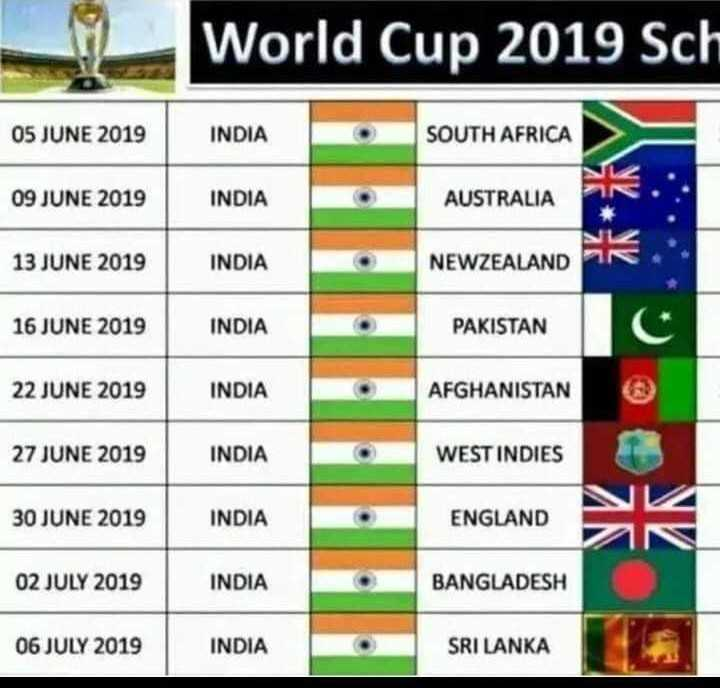 🏏ଆଇପିଏଲ 2019 - World Cup 2019 Sch 05 JUNE 2019 INDIA SOUTH AFRICA 09 JUNE 2019 INDIA AUSTRALIA 13 JUNE 2019 INDIA NEWZEALAND LAND 16 JUNE 2019 INDIA PAKISTAN 22 JUNE 2019 INDIA AFGHANISTAN 27 JUNE 2019 INDIA WEST INDIES 30 JUNE 2019 INDIA ENGLAND 02 JULY 2019 INDIA BANGLADESH 06 JULY 2019 INDIA SRI LANKA - ShareChat